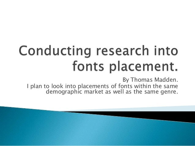 By Thomas Madden.I plan to look into placements of fonts within the same        demographic market as well as the same gen...
