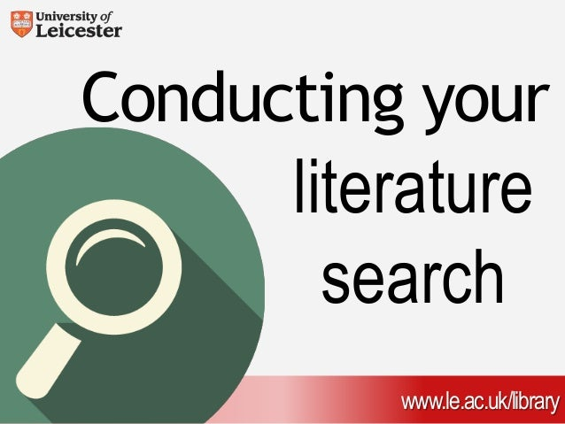 Conducting your  literature  search  www.le.ac.uk/library