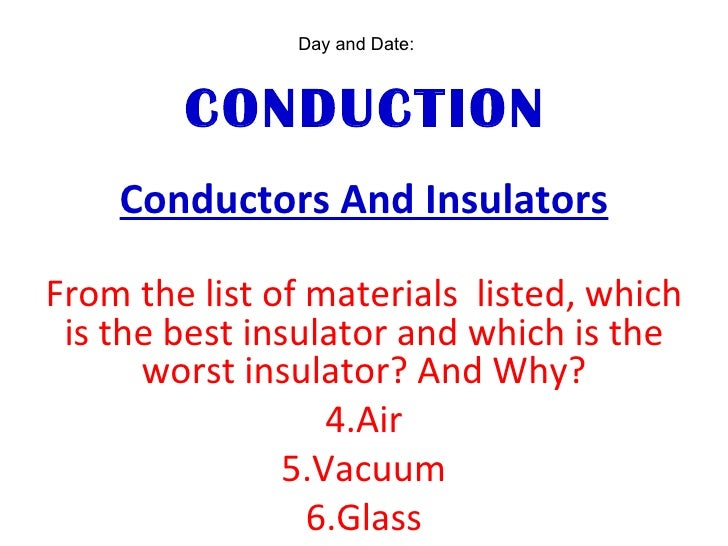 CONDUCTION <ul><li>Conductors And Insulators </li></ul><ul><li>From the list of materials  listed, which is the best insul...