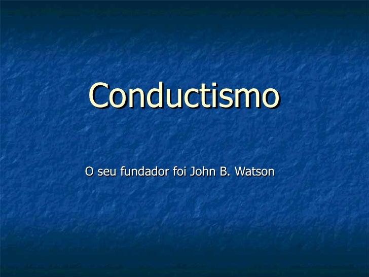 Conductismo O seu fundador foi John B. Watson