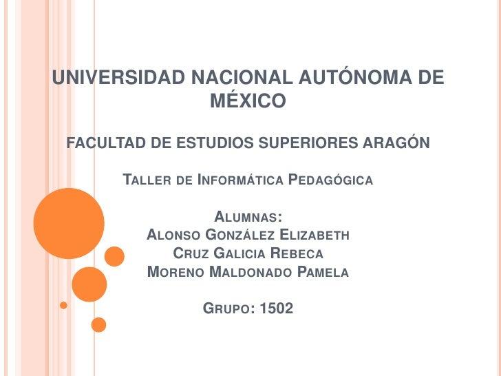 UNIVERSIDAD NACIONAL AUTÓNOMA DE MÉXICOFACULTAD DE ESTUDIOS SUPERIORES ARAGÓNTaller de Informática PedagógicaAlumnas:  Alo...