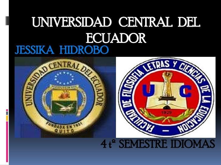UNIVERSIDAD CENTRAL DEL          ECUADORJESSIKA HIDROBO             4 tº SEMESTRE IDIOMAS