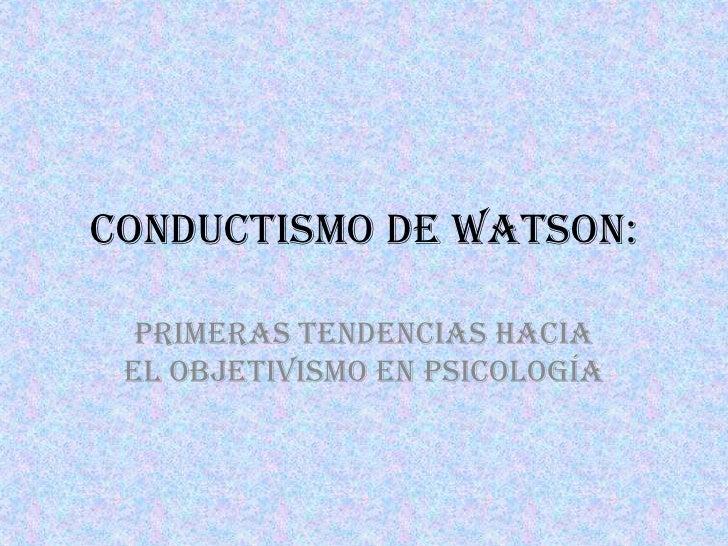 Conductismo de Watson:  Primeras tendencias hacia el objetivismo en psicología