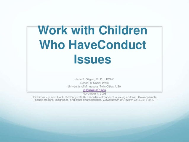 Work with Children Who HaveConduct Issues Jane F. Gilgun, Ph.D., LICSW School of Social Work University of Minnesota, Twin...