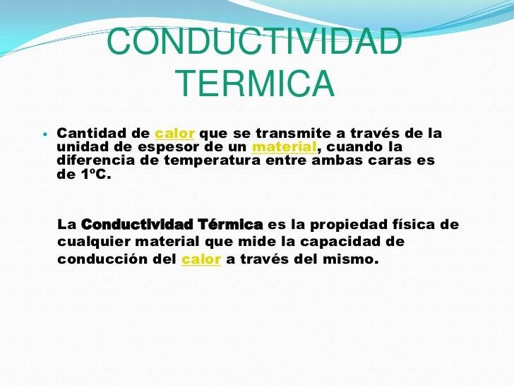 CONDUCTIVIDAD TERMICA<br />Cantidad de calor que se transmite a través de la unidad de espesor de un material, cuando la d...