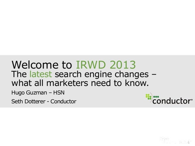 Welcome to IRWD 2013The latest search engine changes –what all marketers need to know.Hugo Guzman – HSNSeth Dotterer - Con...