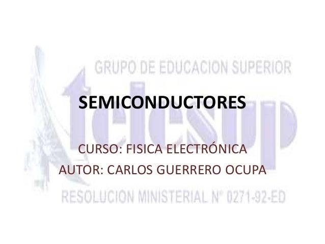 SEMICONDUCTORES  CURSO: FISICA ELECTRÓNICA  AUTOR: CARLOS GUERRERO OCUPA