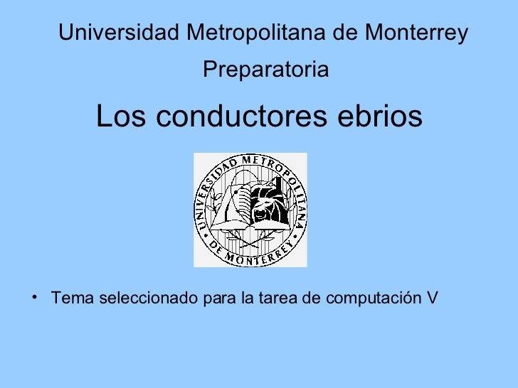 Los conductores ebrios <ul><li>Tema seleccionado para la tarea de computación V </li></ul>Universidad Metropolitana de Mon...
