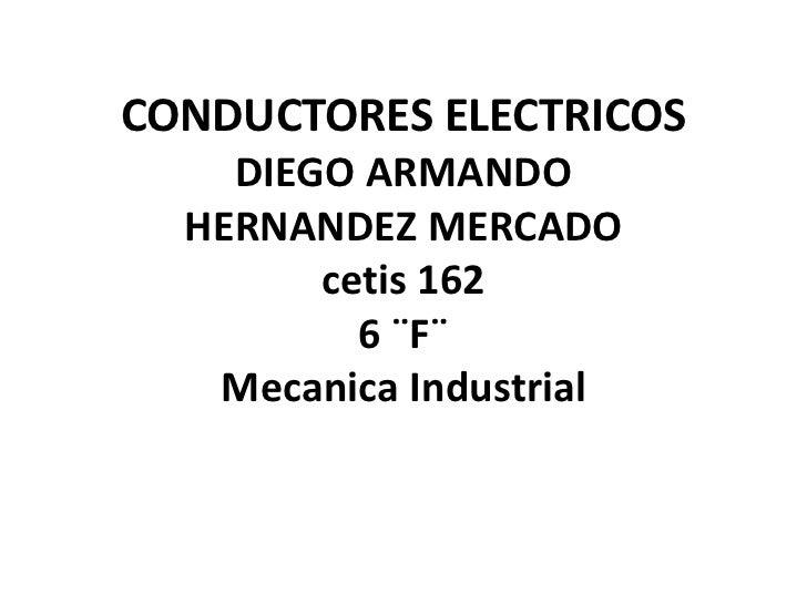 CONDUCTORES ELECTRICOSDIEGO ARMANDOHERNANDEZ MERCADOcetis 1626 ¨F¨Mecanica Industrial<br />