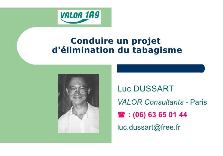 Conduire un projet  d'élimination du tabagisme Luc DUSSART VALOR Consultants  - Paris    : (06) 63 65 01 44 [email_address]
