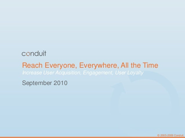 © 2005-2009 Conduit. Reach Everyone, Everywhere, All the Time Increase User Acquisition, Engagement, User Loyalty Septembe...