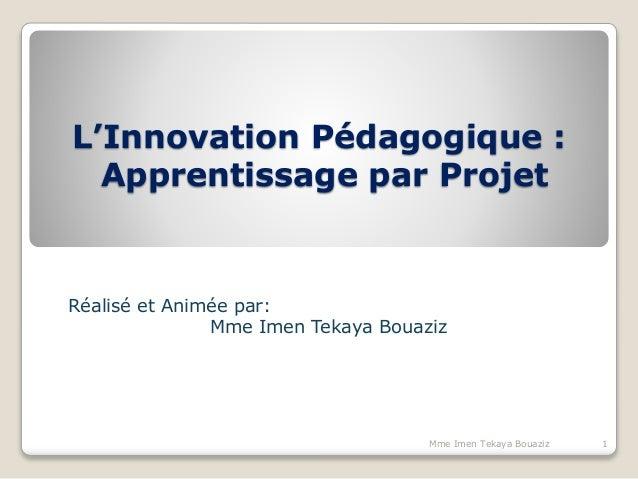 L'Innovation Pédagogique : Apprentissage par Projet Réalisé et Animée par: Mme Imen Tekaya Bouaziz 1Mme Imen Tekaya Bouaziz