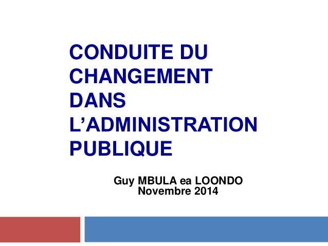 CONDUITE DU CHANGEMENT DANS L'ADMINISTRATION PUBLIQUE Guy MBULA ea LOONDO Novembre 2014 Novembre 2014