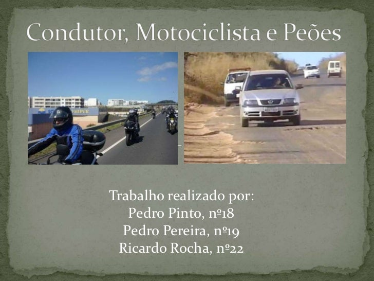 Condutor, Motociclista e Peões<br />Trabalho realizado por:<br />Pedro Pinto, nº18<br />Pedro Pereira, nº19<br />Ricardo R...
