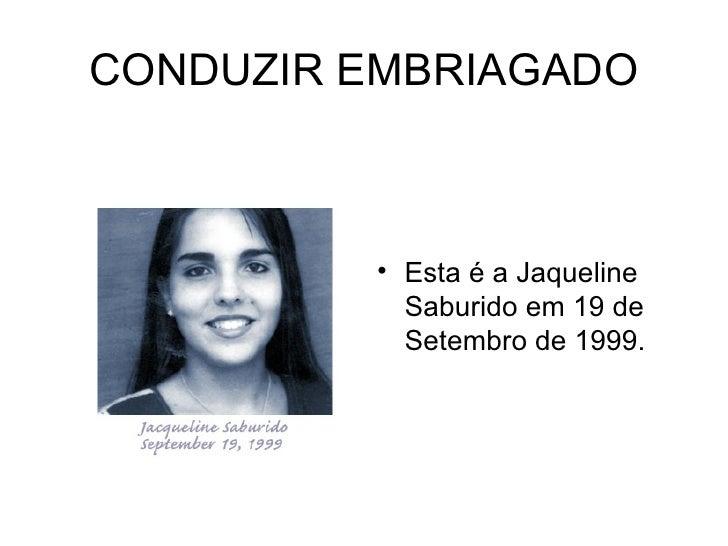 CONDUZIR EMBRIAGADO <ul><li>Esta é a Jaqueline Saburido em 19 de Setembro de 1999.  </li></ul>