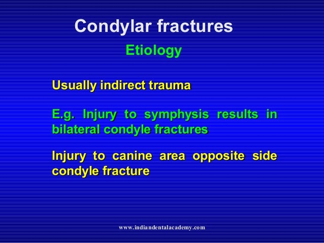 Condylar fractures Etiology Usually indirect trauma E.g. Injury to symphysis results in bilateral condyle fractures Injury...
