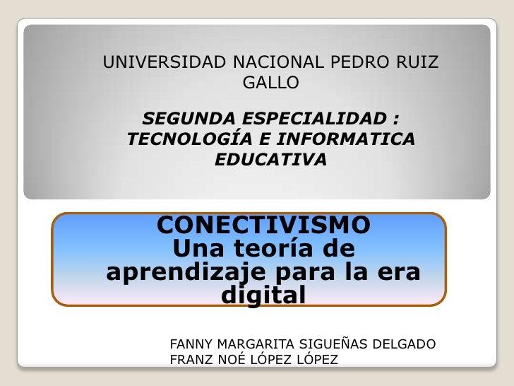 UNIVERSIDAD NACIONAL PEDRO RUIZ GALLO<br />SEGUNDA ESPECIALIDAD : TECNOLOGÍA E INFORMATICA EDUCATIVA<br />CONECTIVISMO<br ...