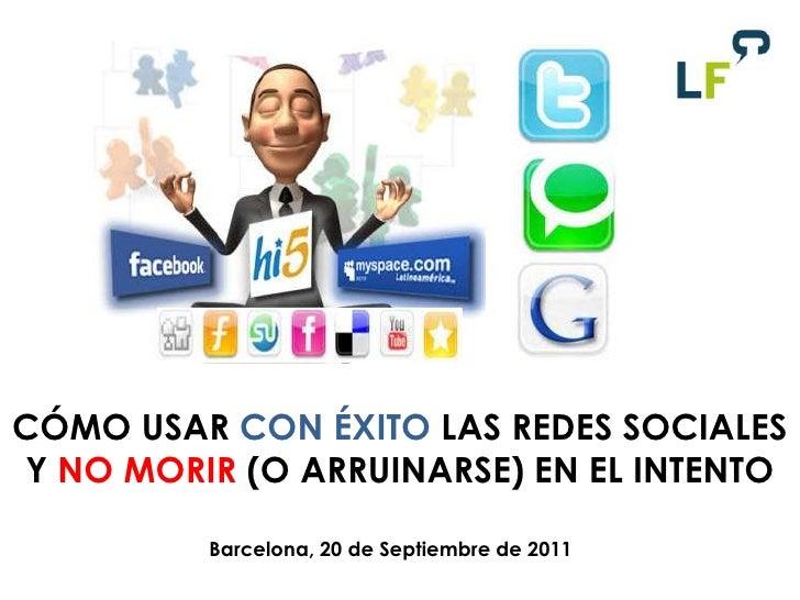 CÓMO USAR CON ÉXITO LAS REDES SOCIALES Y NO MORIR (O ARRUINARSE) EN EL INTENTO <br />Barcelona, 20 de Septiembre de 2011<b...