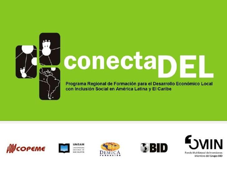 Presentación del Programa                    ConectaDEL Programa Regional de Formación para el Desarrollo Económico Local ...