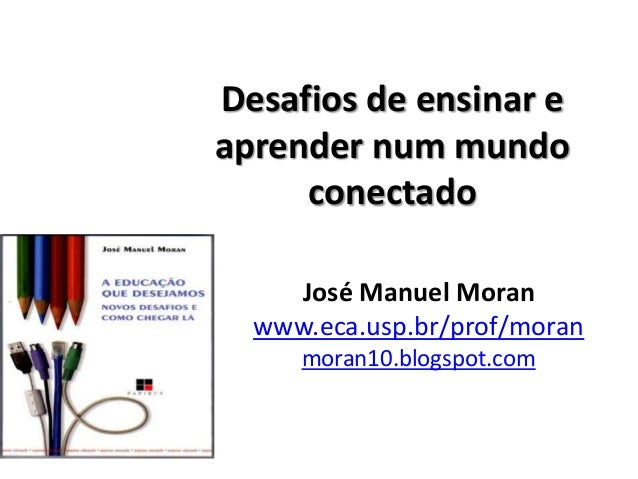 Desafios de ensinar eaprender num mundoconectadoJosé Manuel Moranwww.eca.usp.br/prof/moranmoran10.blogspot.com