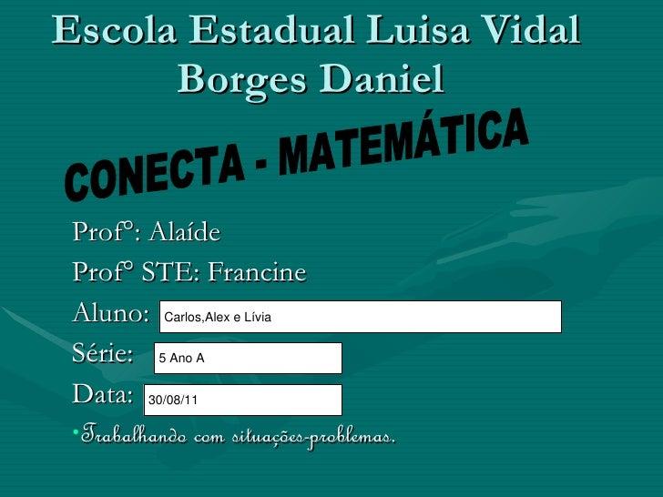 Escola Estadual Luisa Vidal Borges Daniel  <ul><li>Prof°: Alaíde </li></ul><ul><li>Prof° STE: Francine </li></ul><ul><li>A...