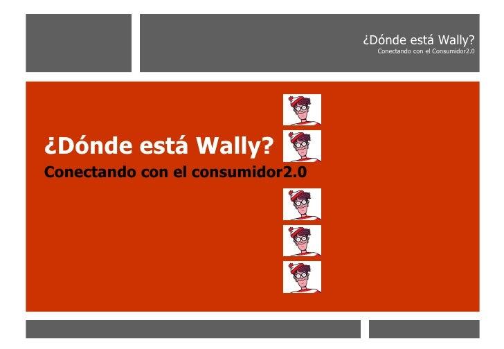 <ul><li>¿Dónde está Wally? </li></ul><ul><li>Conectando con el consumidor2.0 </li></ul>¿Dónde está Wally? Conectando con e...
