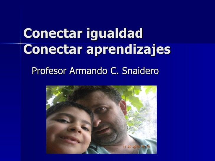 Conectar igualdad Conectar aprendizajes Profesor Armando C. Snaidero