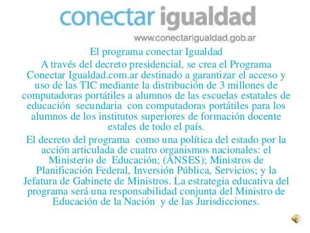 El programa conectar Igualdad    A través del decreto presidencial, se crea el Programa Conectar Igualdad.com.ar destinado...