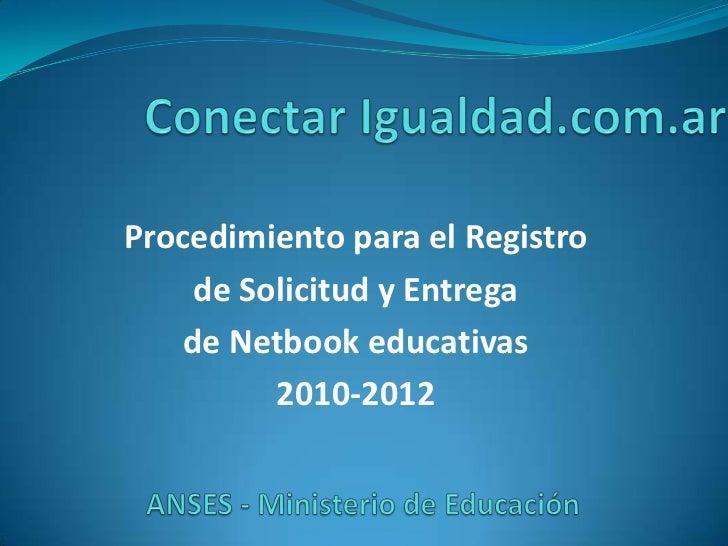 Conectar Igualdad.com.ar<br />Procedimiento para el Registro <br />de Solicitud y Entrega <br />de Netbook educativas<br /...