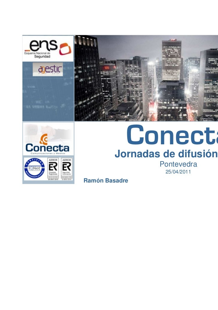Conecta         Jornadas de difusión ENS                 Pontevedra                  25/04/2011Ramón Basadre