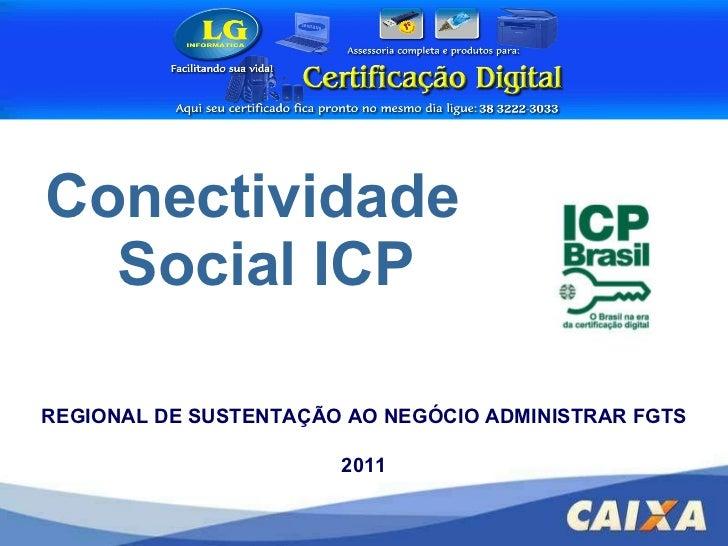 <ul><li>Conectividade Social ICP </li></ul>REGIONAL DE SUSTENTAÇÃO AO NEGÓCIO ADMINISTRAR FGTS 2011