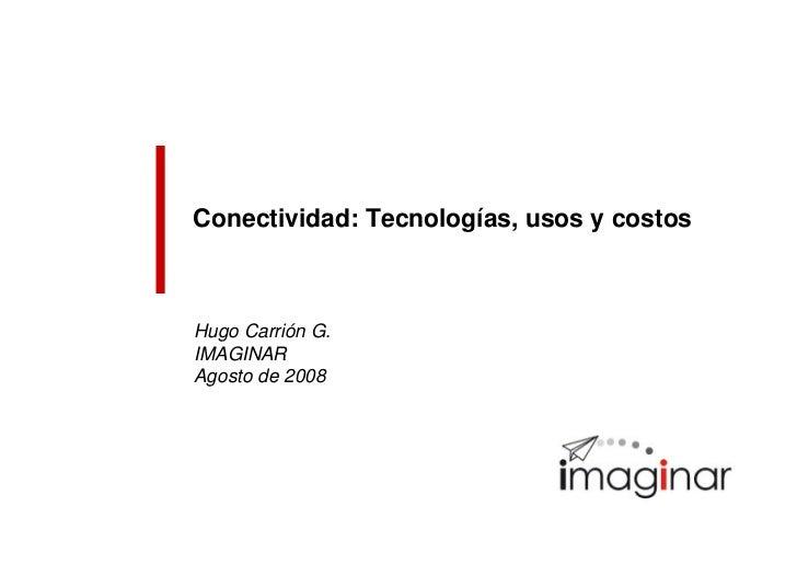 Conectividad: Tecnologías, usos y costos    Hugo Carrión G. IMAGINAR Agosto de 2008