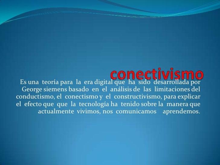 conectivismo<br />Es una  teoría para  la  era digital que  ha  sido  desarrollada por George siemens basado  en  el  anál...