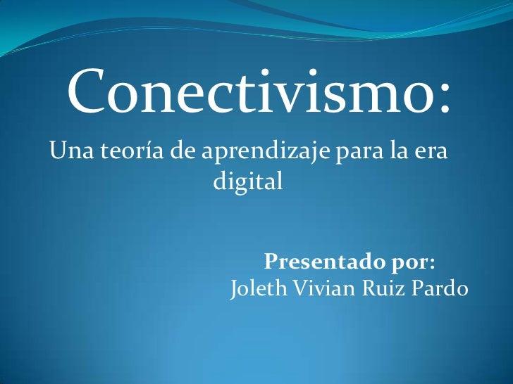 Conectivismo:Una teoría de aprendizaje para la era               digital                    Presentado por:               ...