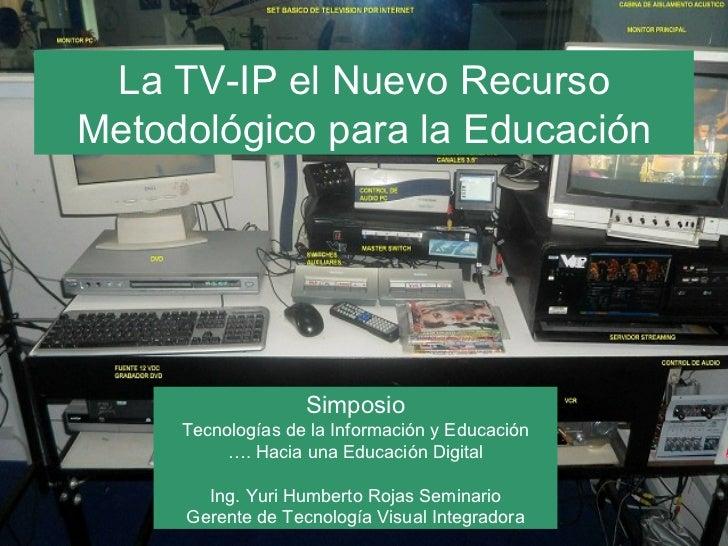 La TV-IP el Nuevo RecursoMetodológico para la Educación                   Simposio     Tecnologías de la Información y Edu...