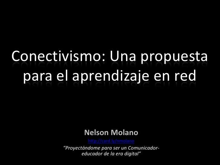 """Conectivismo: Una propuesta para el aprendizaje en red<br />Nelson Molano <br />http://card.ly/nmolano<br />""""Proyectándome..."""