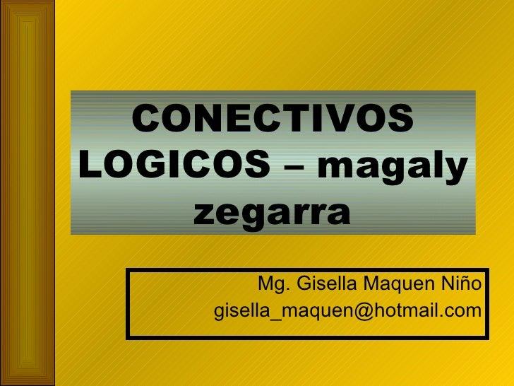 CONECTIVOS LOGICOS – magaly zegarra Mg. Gisella Maquen Niño [email_address]