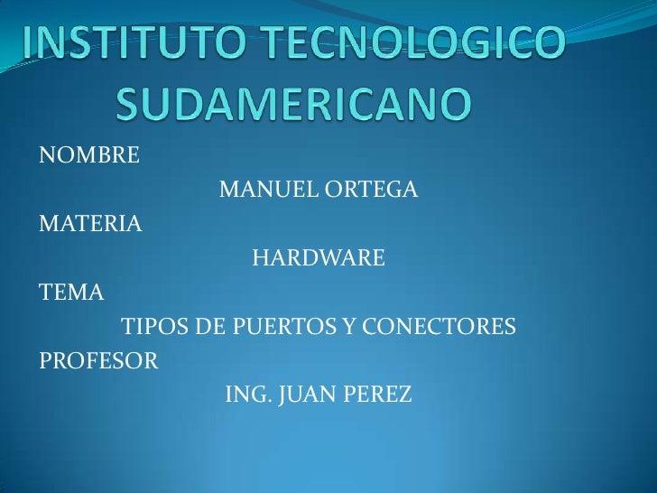 NOMBRE             MANUEL ORTEGAMATERIA               HARDWARETEMA      TIPOS DE PUERTOS Y CONECTORESPROFESOR             ...