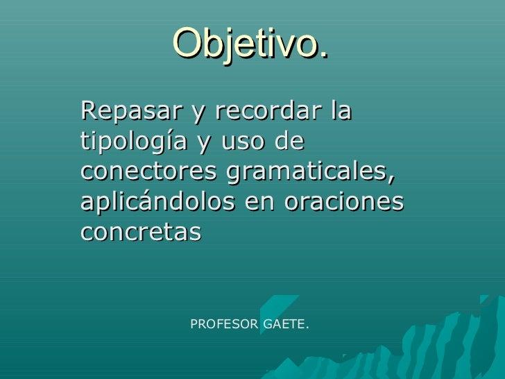 Objetivo.Repasar y recordar latipología y uso deconectores gramaticales,aplicándolos en oracionesconcretas        PROFESOR...