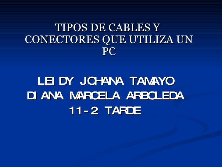 <ul><li>TIPOS DE CABLES Y CONECTORES QUE UTILIZA UN PC </li></ul><ul><li>LEIDY JOHANA TAMAYO </li></ul><ul><li>DIANA MARCE...