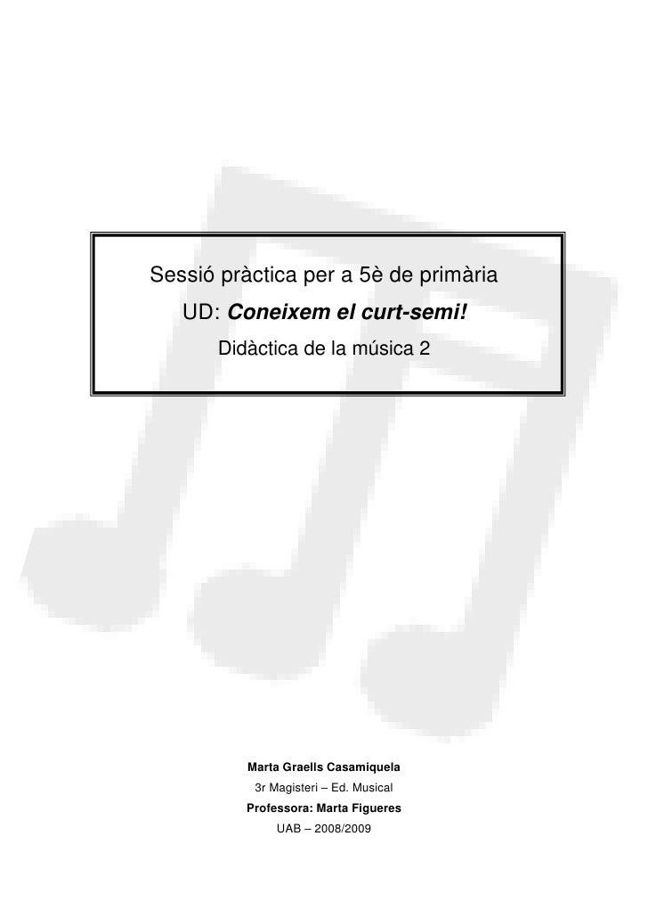 Sessió pràctica per a 5è de primària    UD: Coneixem el curt-semi!        Didàctica de la música 2               Marta Gra...