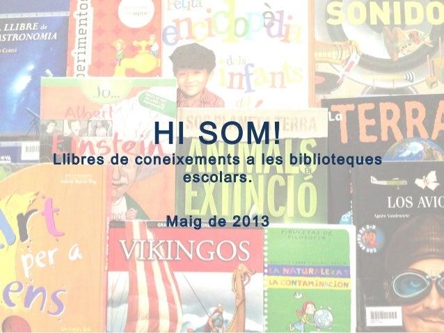 HI SOM!Llibres de coneixements a les bibliotequesescolars.Maig de 2013