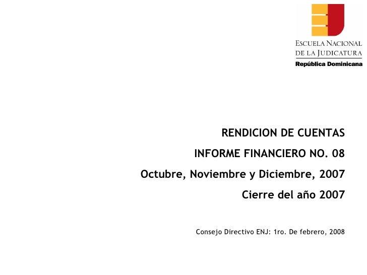 RENDICION DE CUENTAS INFORME FINANCIERO NO. 08 Octubre, Noviembre y Diciembre, 2007 Cierre del año 2007 Consejo Directivo ...