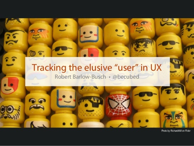 """Tracking the elusive """"user"""" in UX     Robert Barlow-Busch • @becubed                                      Photo by Richard..."""