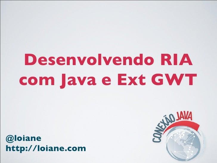Desenvolvendo RIA  com Java e Ext GWT@loianehttp://loiane.com