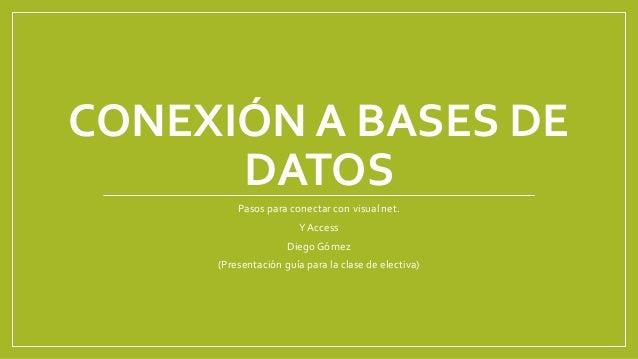 CONEXIÓN A BASES DE  DATOS  Pasos para conectar con visual net.  Y Access  Diego Gómez  (Presentación guía para la clase d...