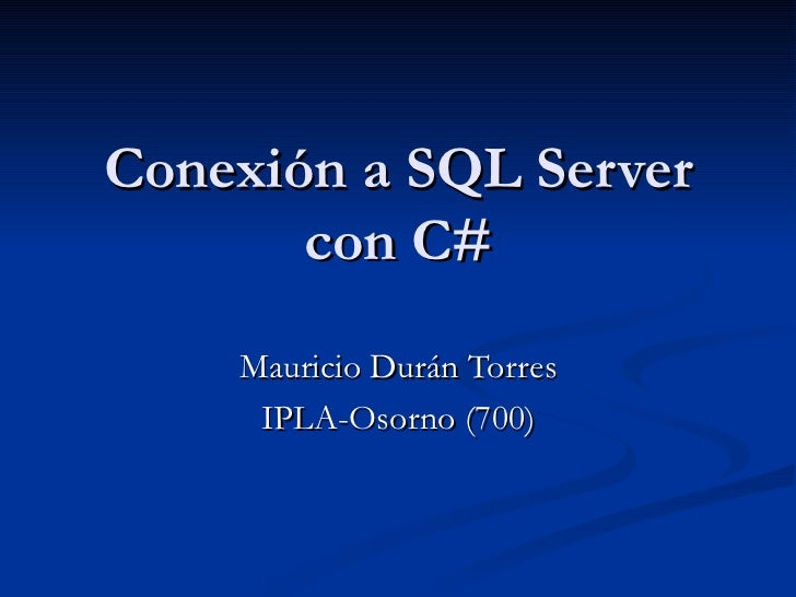 Conexión a SQL Server con C# Mauricio Durán Torres IPLA-Osorno (700)