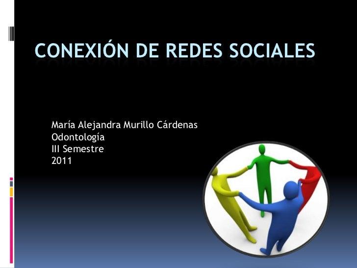CONEXIÓN DE REDES SOCIALES<br />María Alejandra Murillo Cárdenas<br />Odontología<br />III Semestre<br />2011<br />