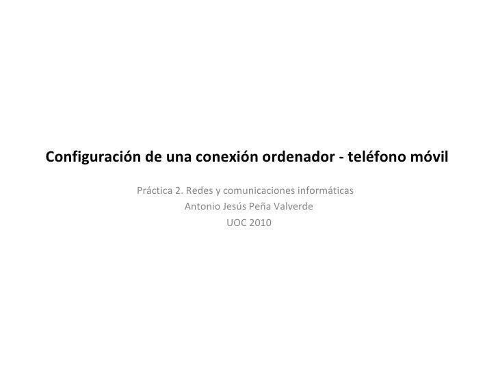Configuración de una conexión ordenador - teléfono móvil  Práctica 2. Redes y comunicaciones informáticas Antonio Jesús Pe...