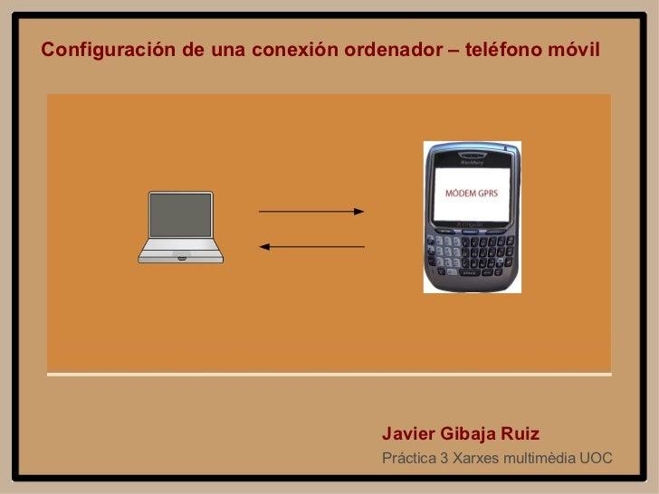 Configuración de una conexión ordenador – teléfono móvil Práctica 3 Xarxes multimèdia UOC Javier Gibaja Ruiz